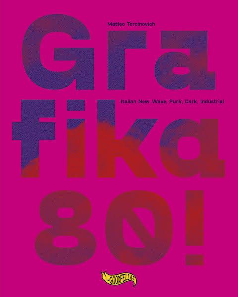 'Grafika!80! – Italian New wave, Punk, Dark, Industrial'. Il nuovo libro di Matteo Torcinovich dedicato alle produzioni grafiche indipendenti italiane degli anni '80. Disponibile dal 22 ottobre per Goodfellas edizioni